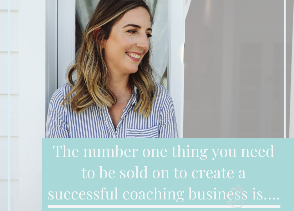 The number one thing you need to be sold on to create a successful coaching business is….